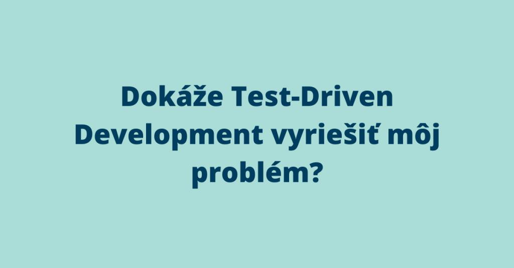 Dokáže Test-Driven Development vyriešiť môj problém? 1