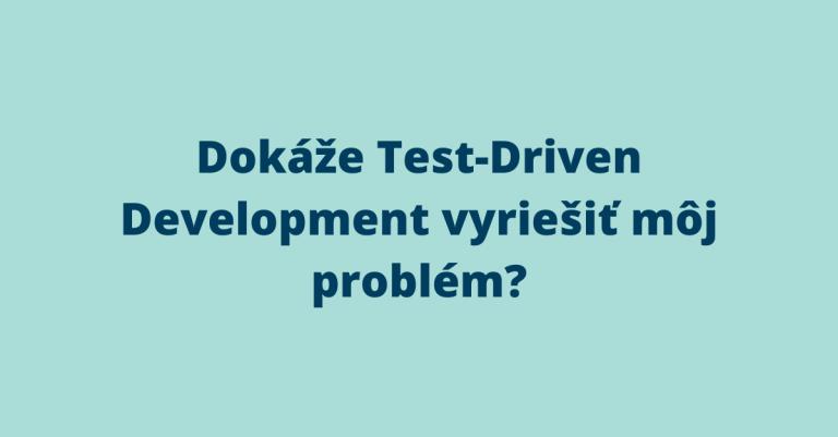 Dokáže Test-Driven Development vyriešiť môj problém?